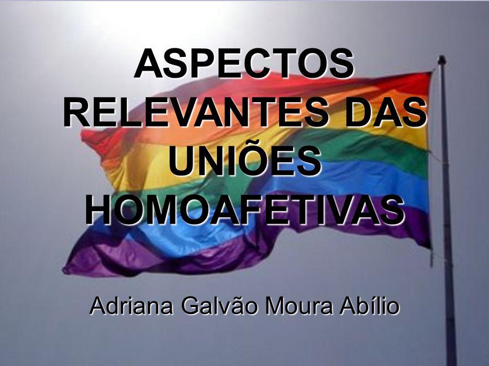 ASPECTOS RELEVANTES DAS UNIÕES HOMOAFETIVAS Adriana Galvão Moura Abílio