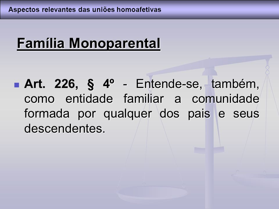 Família Monoparental § 4º - Entende-se, também, como entidade familiar a comunidade formada por qualquer dos pais e seus descendentes. Art. 226, § 4º