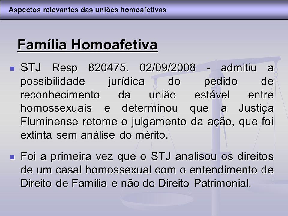 Família Homoafetiva STJ Resp 820475. 02/09/2008 - admitiu a possibilidade jurídica do pedido de reconhecimento da união estável entre homossexuais e d