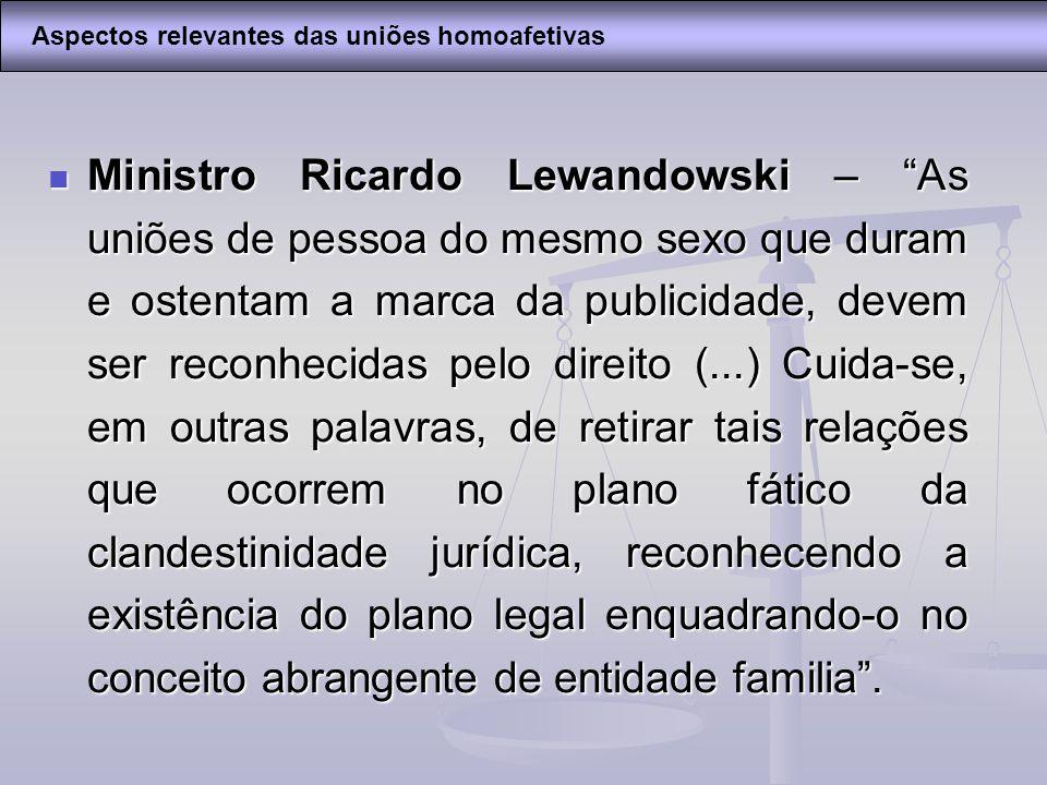 Ministro Ricardo Lewandowski – As uniões de pessoa do mesmo sexo que duram e ostentam a marca da publicidade, devem ser reconhecidas pelo direito (...