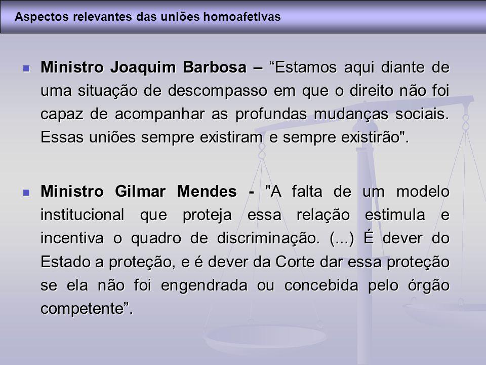Ministro Joaquim Barbosa – Estamos aqui diante de uma situação de descompasso em que o direito não foi capaz de acompanhar as profundas mudanças socia