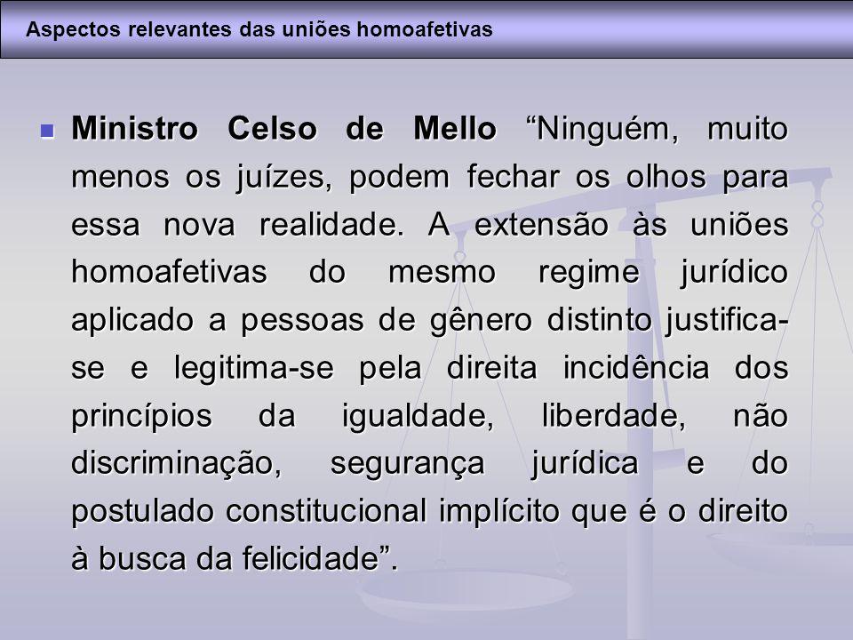 Ministro Celso de Mello Ninguém, muito menos os juízes, podem fechar os olhos para essa nova realidade. A extensão às uniões homoafetivas do mesmo reg