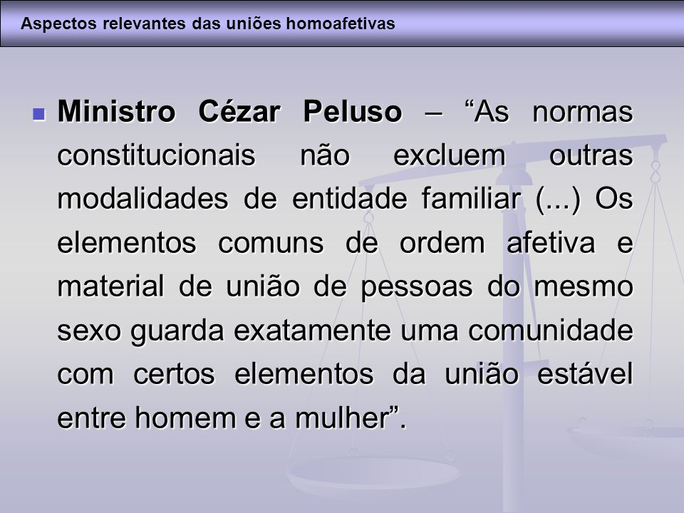 Ministro Cézar Peluso – As normas constitucionais não excluem outras modalidades de entidade familiar (...) Os elementos comuns de ordem afetiva e mat