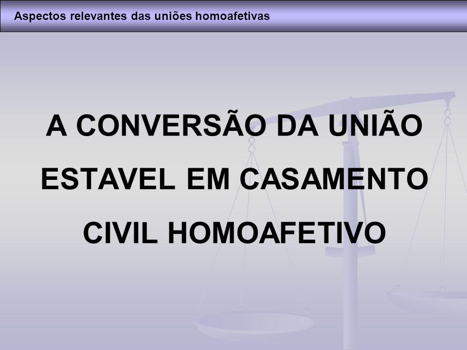 A CONVERSÃO DA UNIÃO ESTAVEL EM CASAMENTO CIVIL HOMOAFETIVO Aspectos relevantes das uniões homoafetivas