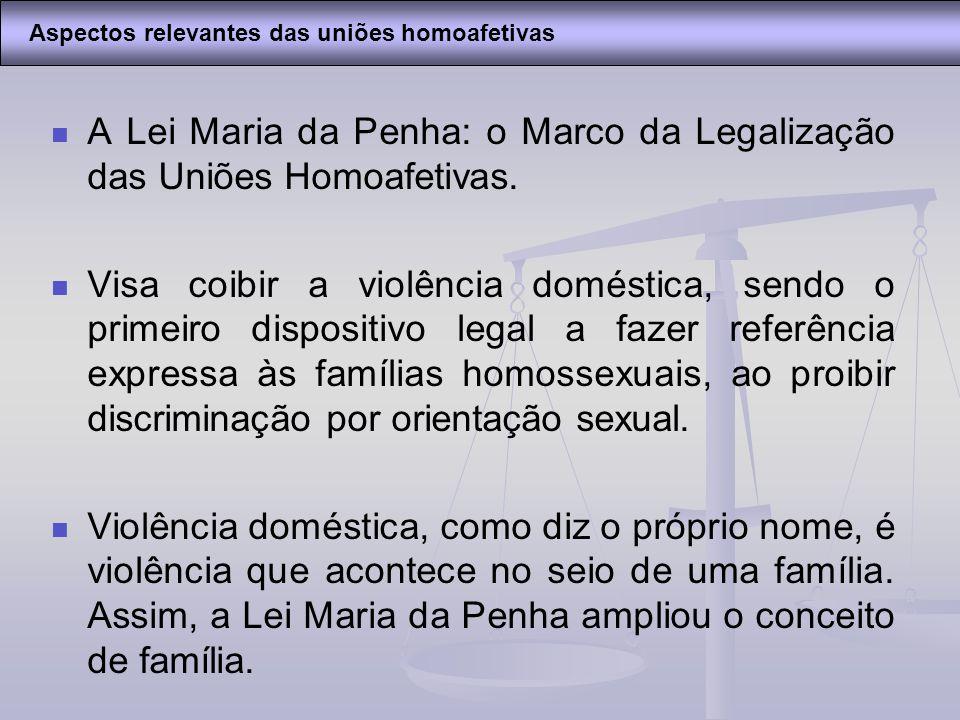 A Lei Maria da Penha: o Marco da Legalização das Uniões Homoafetivas. Visa coibir a violência doméstica, sendo o primeiro dispositivo legal a fazer re