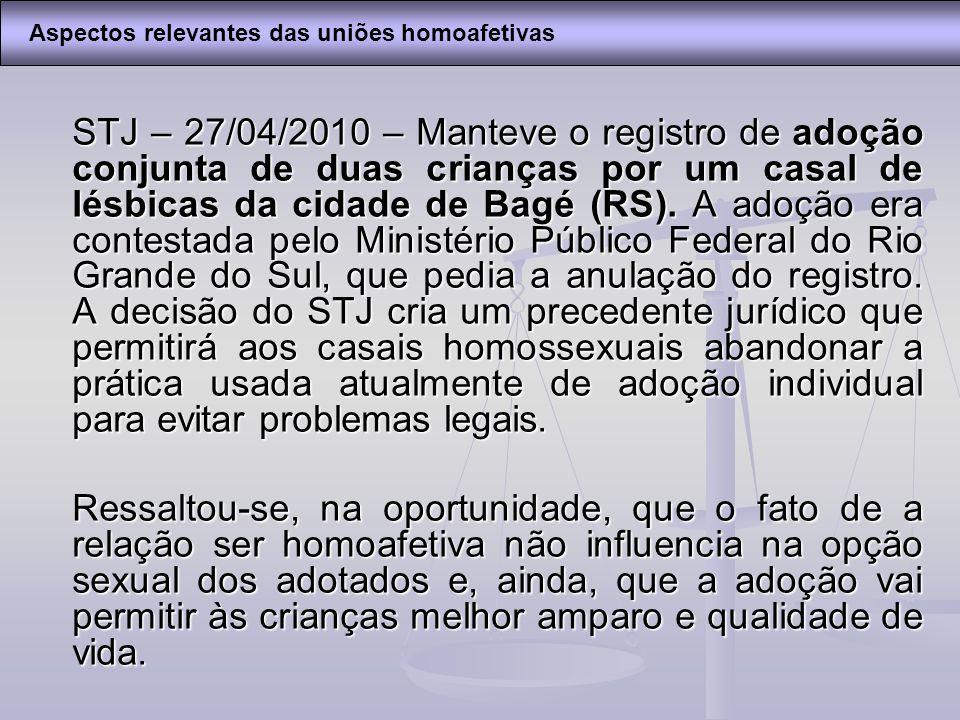 STJ – 27/04/2010 – Manteve o registro de adoção conjunta de duas crianças por um casal de lésbicas da cidade de Bagé (RS). A adoção era contestada pel