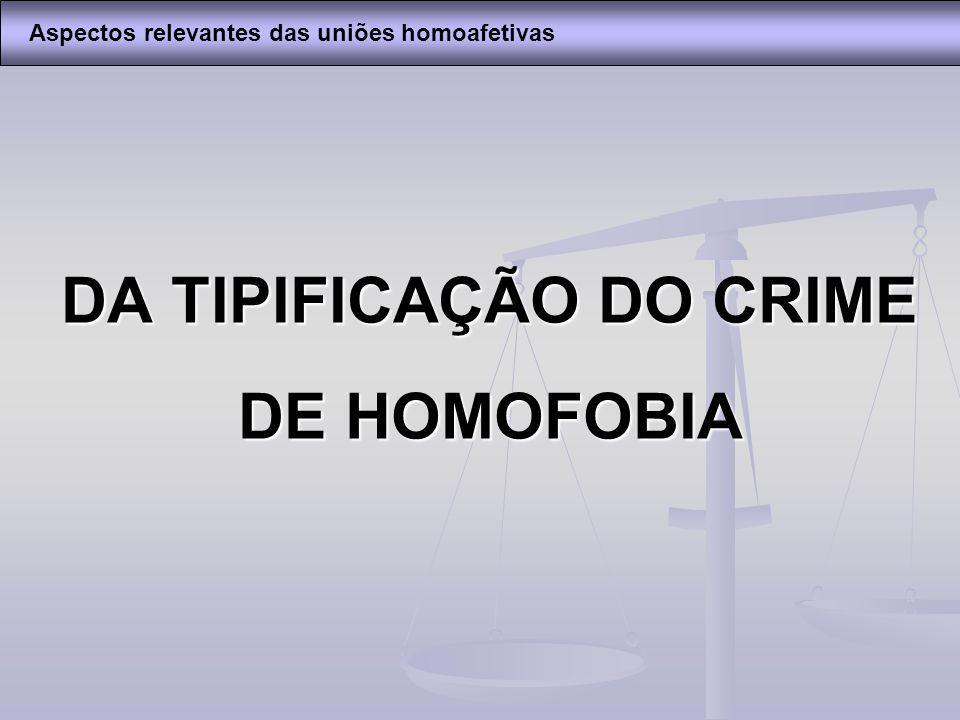DA TIPIFICAÇÃO DO CRIME DE HOMOFOBIA Aspectos relevantes das uniões homoafetivas