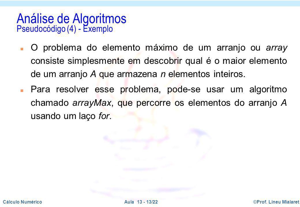 ©Prof. Lineu MialaretAula 13 - 13/22Cálculo Numérico Análise de Algoritmos Pseudocódigo (4) - Exemplo n O problema do elemento máximo de um arranjo ou