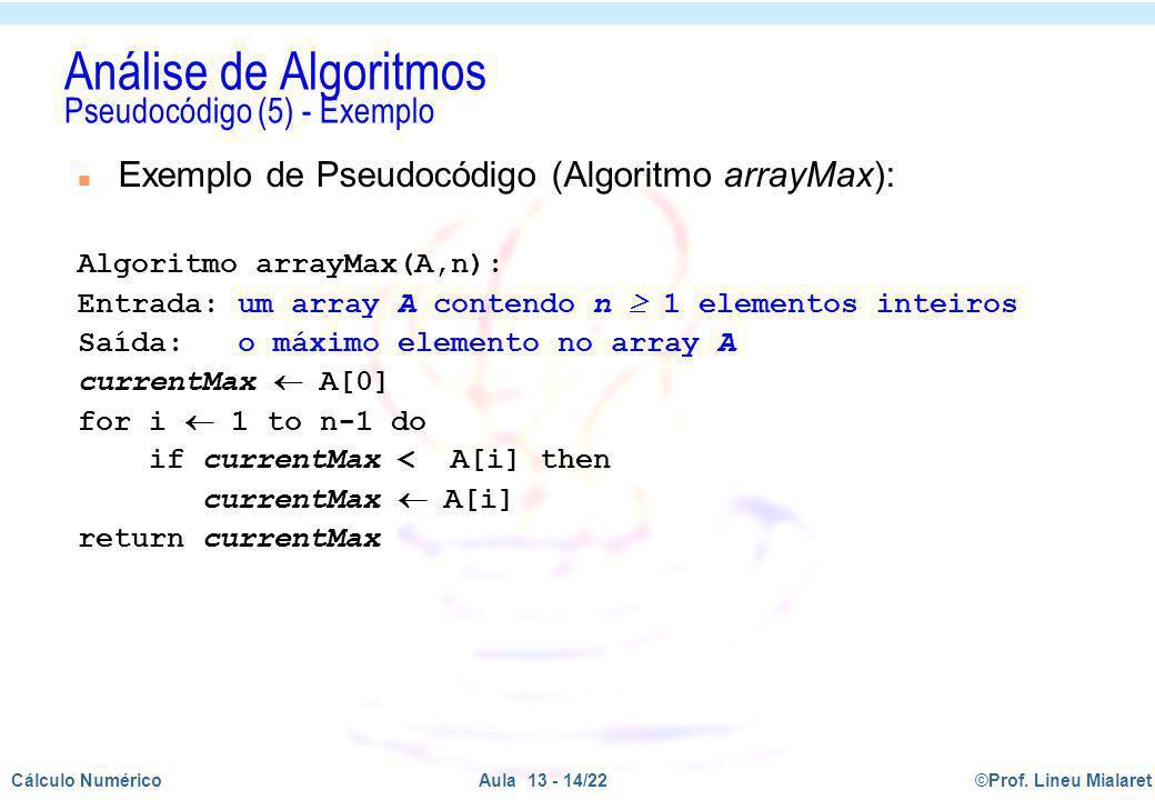 ©Prof. Lineu MialaretAula 13 - 14/22Cálculo Numérico Análise de Algoritmos Pseudocódigo (5) - Exemplo n Exemplo de Pseudocódigo (Algoritmo arrayMax):