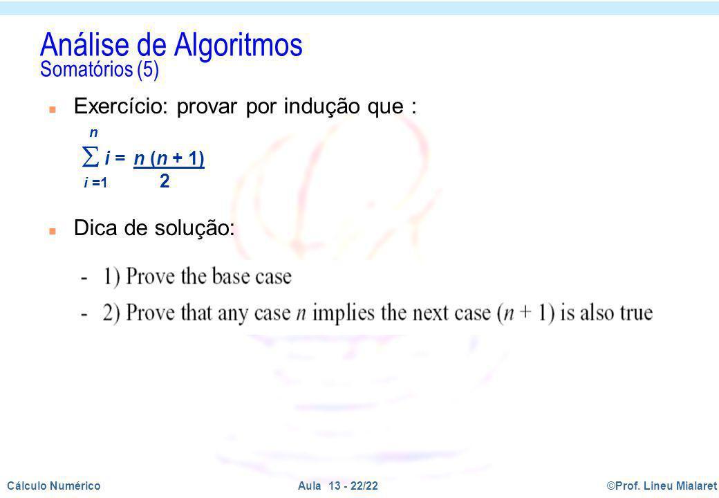 ©Prof. Lineu MialaretAula 13 - 22/22Cálculo Numérico n Exercício: provar por indução que : n i = n (n + 1) i =1 2 n Dica de solução: Análise de Algori
