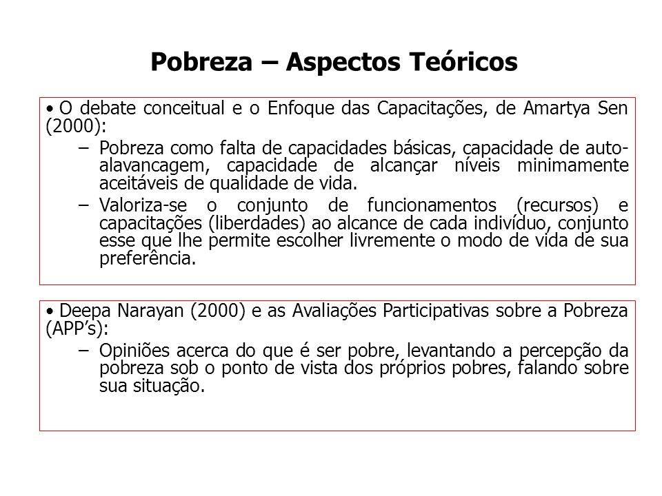 Pobreza – Aspectos Teóricos O debate conceitual e o Enfoque das Capacitações, de Amartya Sen (2000): –Pobreza como falta de capacidades básicas, capac