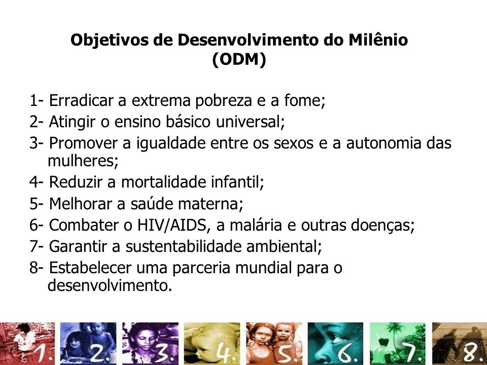 Objetivos de Desenvolvimento do Milênio (ODM) 1- Erradicar a extrema pobreza e a fome; 2- Atingir o ensino básico universal; 3- Promover a igualdade e