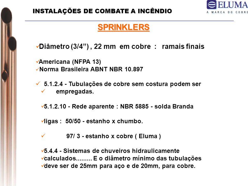 SPRINKLERS Diâmetro (3/4), 22 mm em cobre : ramais finais Americana (NFPA 13) Norma Brasileira ABNT NBR 10.897 5.1.2.4 - Tubulações de cobre sem costura podem ser empregadas.