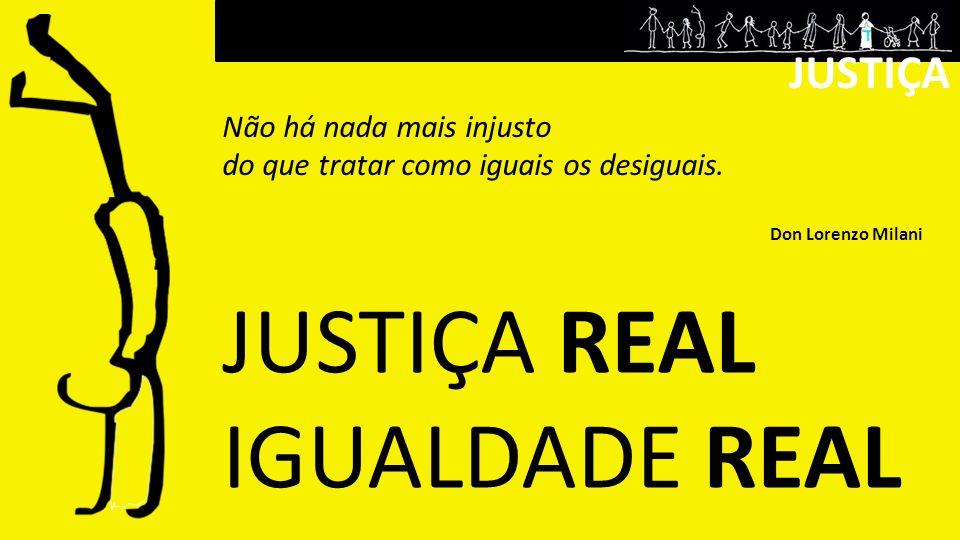 JUSTIÇA Não há nada mais injusto do que tratar como iguais os desiguais. Don Lorenzo Milani JUSTIÇA REAL IGUALDADE REAL