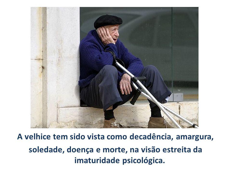 A velhice tem sido vista como decadência, amargura, soledade, doença e morte, na visão estreita da imaturidade psicológica.