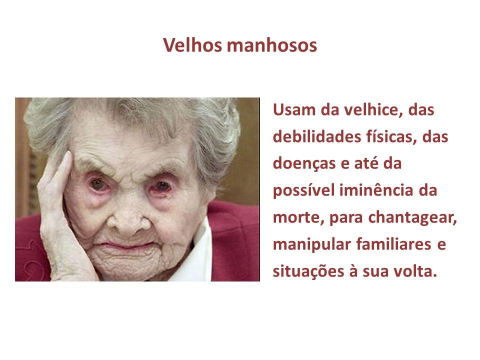 Velhos manhosos Usam da velhice, das debilidades físicas, das doenças e até da possível iminência da morte, para chantagear, manipular familiares e si