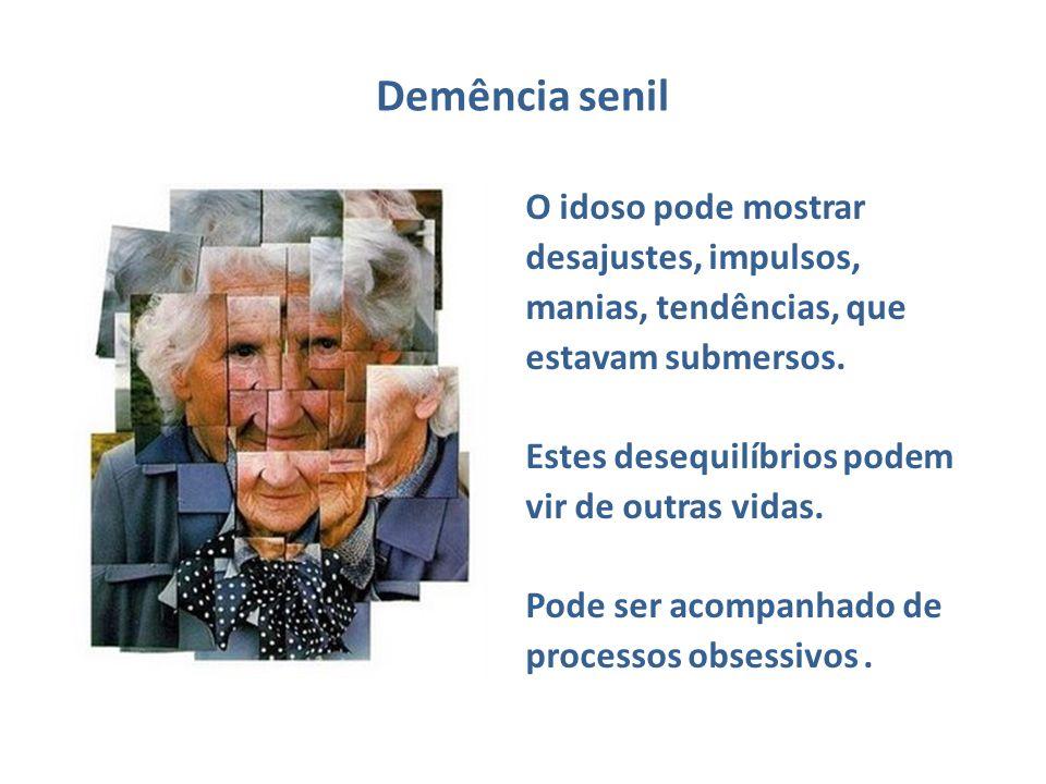 Demência senil O idoso pode mostrar desajustes, impulsos, manias, tendências, que estavam submersos. Estes desequilíbrios podem vir de outras vidas. P