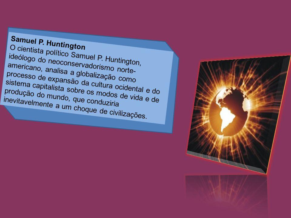 Samuel P. Huntington O cientista político Samuel P. Huntington, ideólogo do neoconservadorismo norte- americano, analisa a globalização como processo