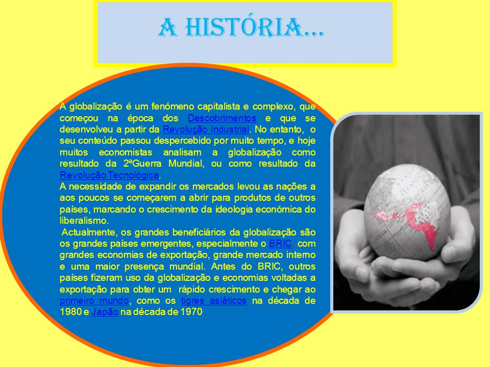 A História… A globalização é um fenómeno capitalista e complexo, que começou na época dos Descobrimentos e que se desenvolveu a partir da Revolução Industrial.