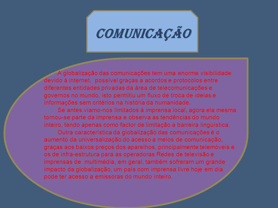 COMUNICAÇÃO A globalização das comunicações tem uma enorme visibilidade devido á internet, possível graças a acordos e protocolos entre diferentes entidades privadas da área de telecomunicações e governos no mundo, isto permitiu um fluxo de troca de ideias e informações sem critérios na história da humanidade.