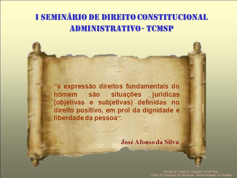 I SEMINÁRIO DE DIREITO CONSTITUCIONAL ADMINISTRATIVO - TCMSP a expressão direitos fundamentais do homem são situações jurídicas (objetivas e subjetivas) definidas no direito positivo, em prol da dignidade e liberdade da pessoa.