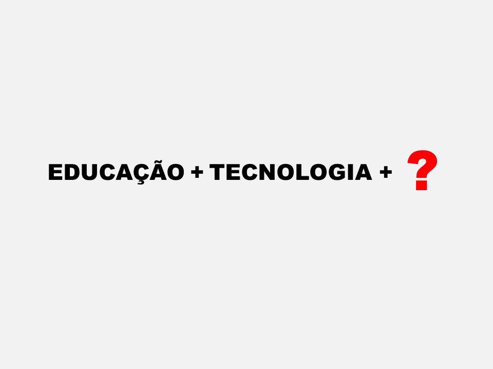 EDUCAÇÃO+TECNOLOGIA+ ?