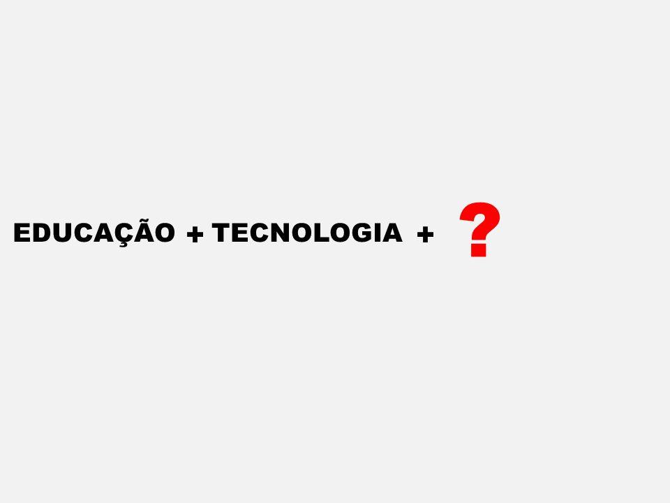EDUCAÇÃO + TECNOLOGIA + ?
