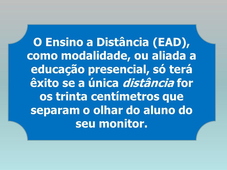 O Ensino a Distância (EAD), como modalidade, ou aliada a educação presencial, só terá êxito se a única distância for os trinta centímetros que separam