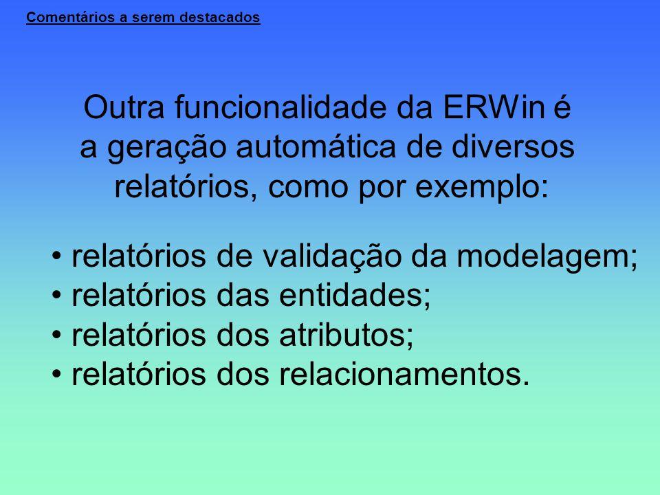 Comentários a serem destacados Outra funcionalidade da ERWin é a geração automática de diversos relatórios, como por exemplo: relatórios de validação