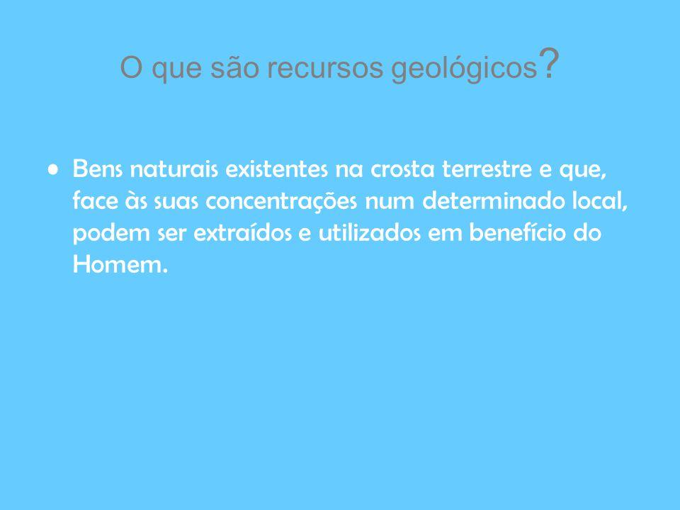 O que são recursos geológicos ? Bens naturais existentes na crosta terrestre e que, face às suas concentrações num determinado local, podem ser extraí