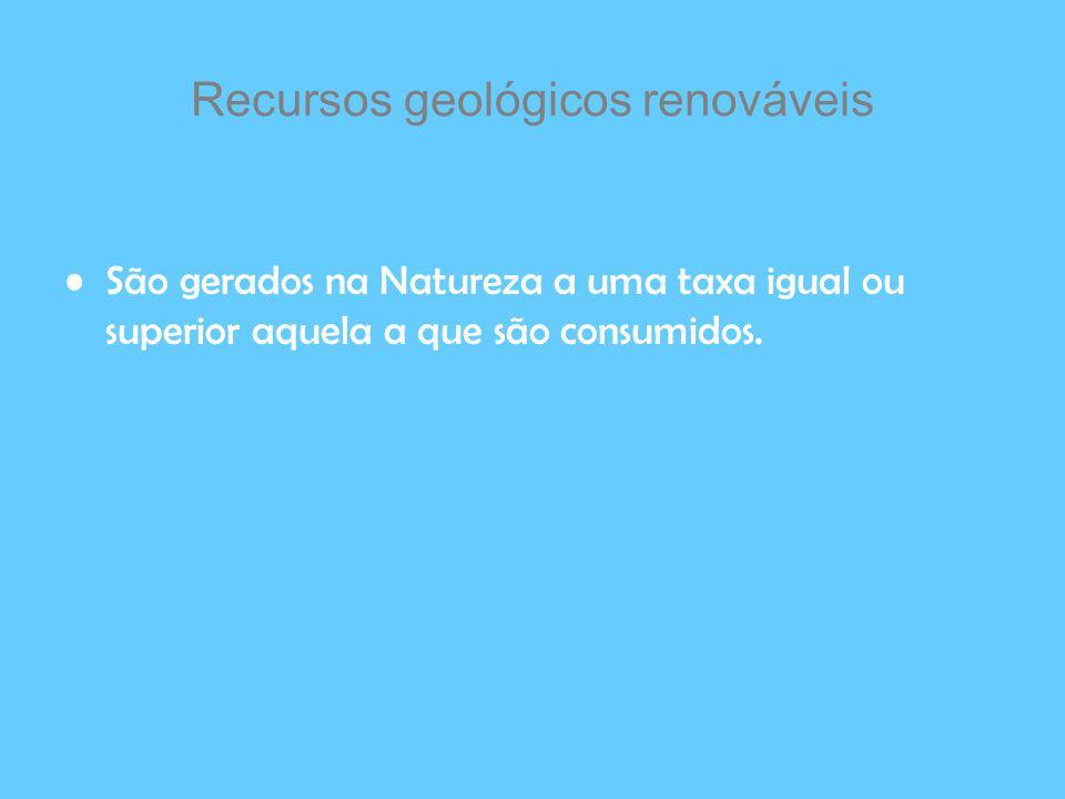Recursos geológicos renováveis São gerados na Natureza a uma taxa igual ou superior aquela a que são consumidos.