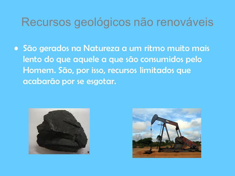 Recursos geológicos não renováveis São gerados na Natureza a um ritmo muito mais lento do que aquele a que são consumidos pelo Homem. São, por isso, r