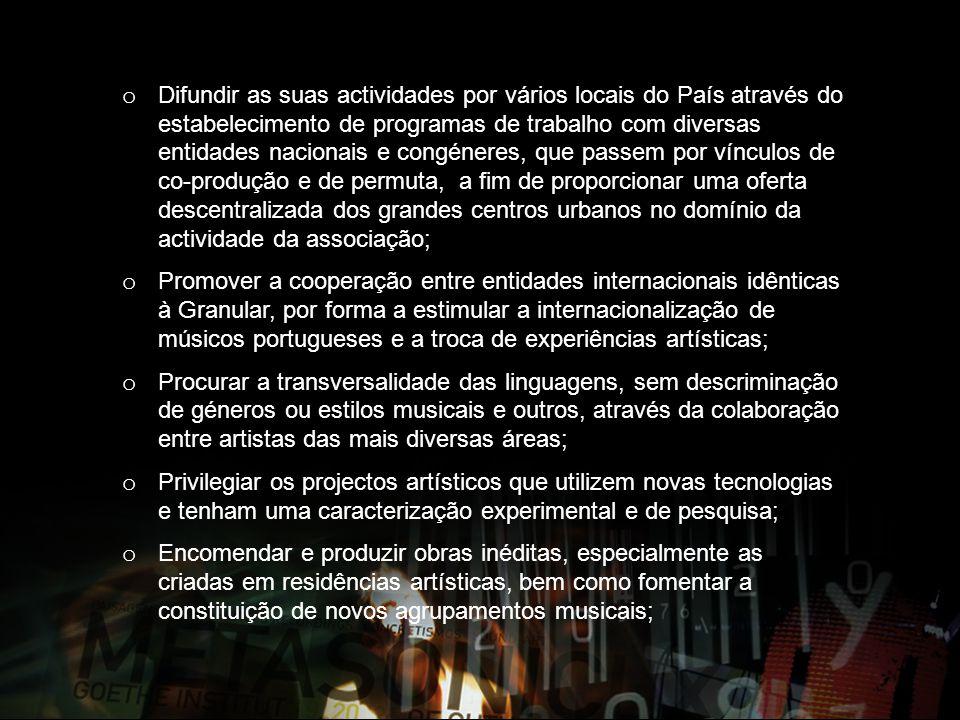 o Difundir as suas actividades por vários locais do País através do estabelecimento de programas de trabalho com diversas entidades nacionais e congéneres, que passem por vínculos de co-produção e de permuta, a fim de proporcionar uma oferta descentralizada dos grandes centros urbanos no domínio da actividade da associação; o Promover a cooperação entre entidades internacionais idênticas à Granular, por forma a estimular a internacionalização de músicos portugueses e a troca de experiências artísticas; o Procurar a transversalidade das linguagens, sem descriminação de géneros ou estilos musicais e outros, através da colaboração entre artistas das mais diversas áreas; o Privilegiar os projectos artísticos que utilizem novas tecnologias e tenham uma caracterização experimental e de pesquisa; o Encomendar e produzir obras inéditas, especialmente as criadas em residências artísticas, bem como fomentar a constituição de novos agrupamentos musicais;
