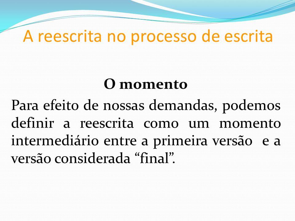A reescrita no processo de escrita O momento Para efeito de nossas demandas, podemos definir a reescrita como um momento intermediário entre a primeira versão e a versão considerada final.