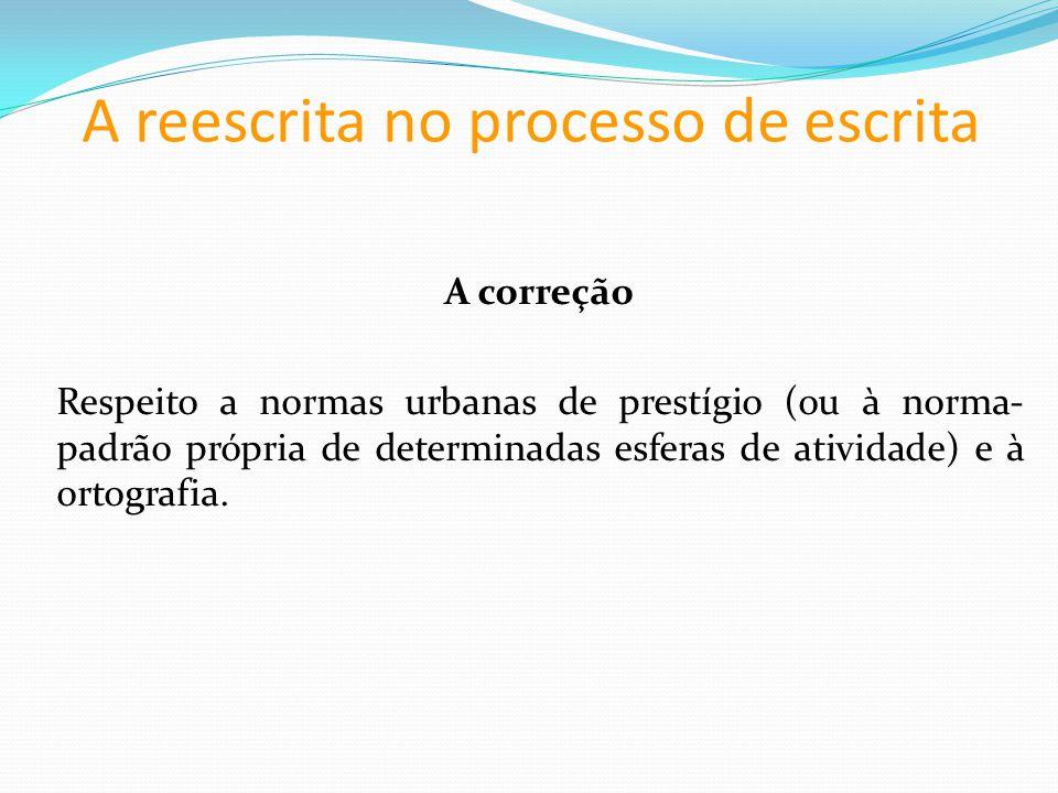 A reescrita no processo de escrita A correção Respeito a normas urbanas de prestígio (ou à norma- padrão própria de determinadas esferas de atividade) e à ortografia.
