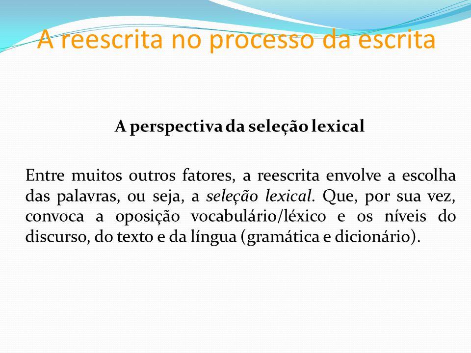 A reescrita no processo da escrita A perspectiva da seleção lexical Entre muitos outros fatores, a reescrita envolve a escolha das palavras, ou seja, a seleção lexical.