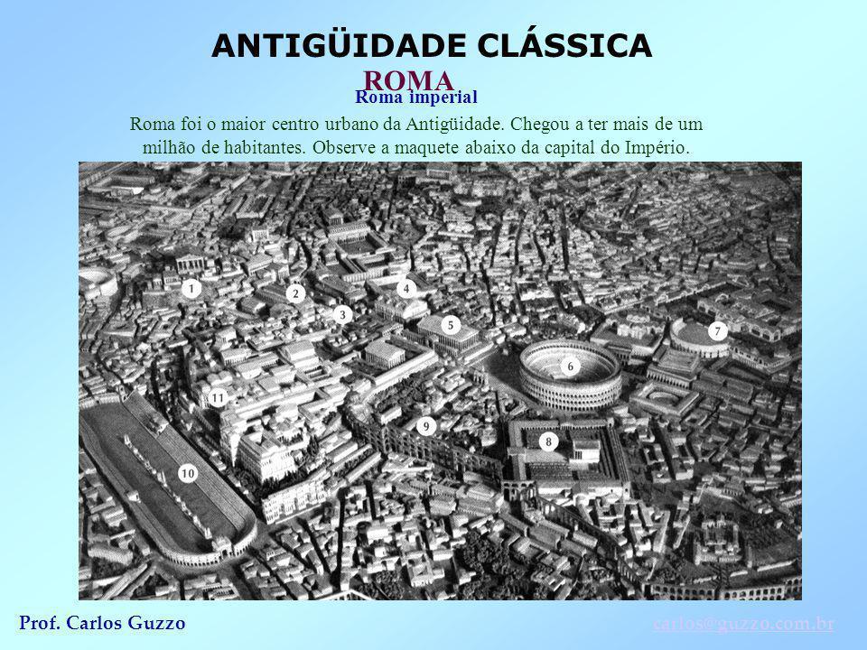 ANTIGÜIDADE CLÁSSICA ROMA Prof. Carlos Guzzocarlos@guzzo.com.br Roma imperial Roma foi o maior centro urbano da Antigüidade. Chegou a ter mais de um m
