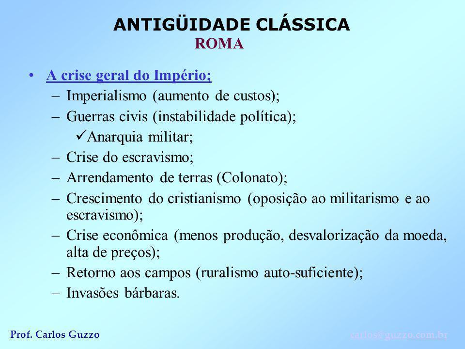 ANTIGÜIDADE CLÁSSICA ROMA Prof. Carlos Guzzocarlos@guzzo.com.br A crise geral do Império; –Imperialismo (aumento de custos); –Guerras civis (instabili