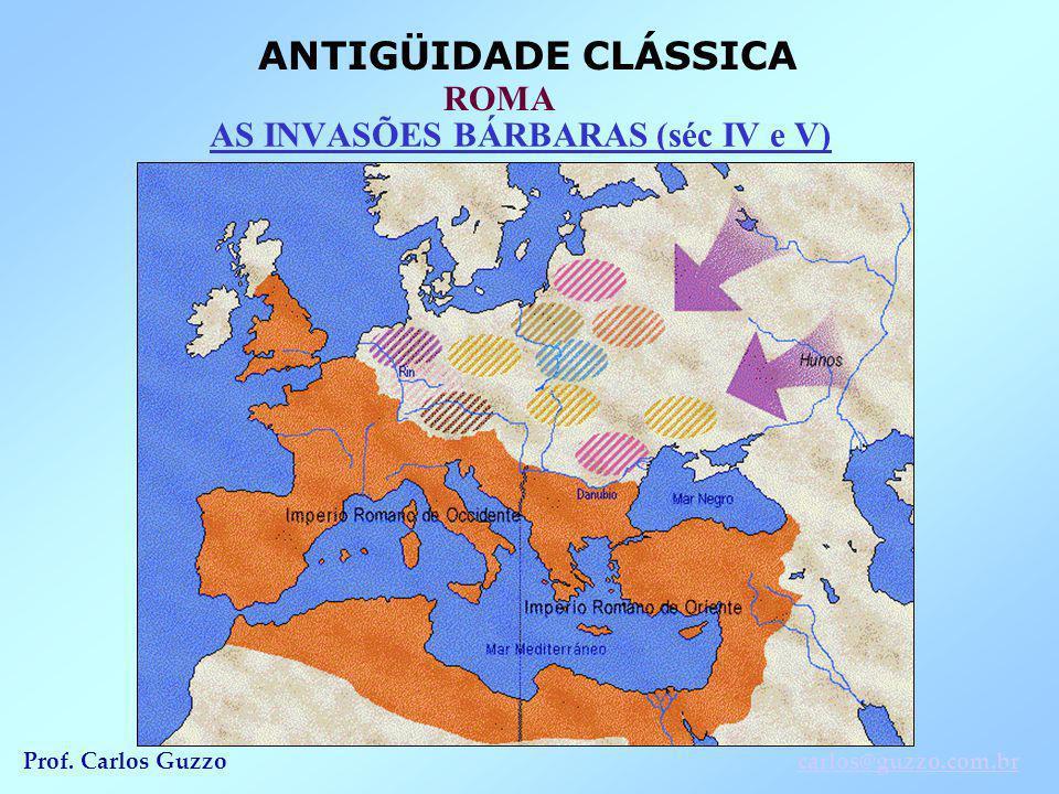 ANTIGÜIDADE CLÁSSICA ROMA Prof. Carlos Guzzocarlos@guzzo.com.br AS INVASÕES BÁRBARAS (séc IV e V)