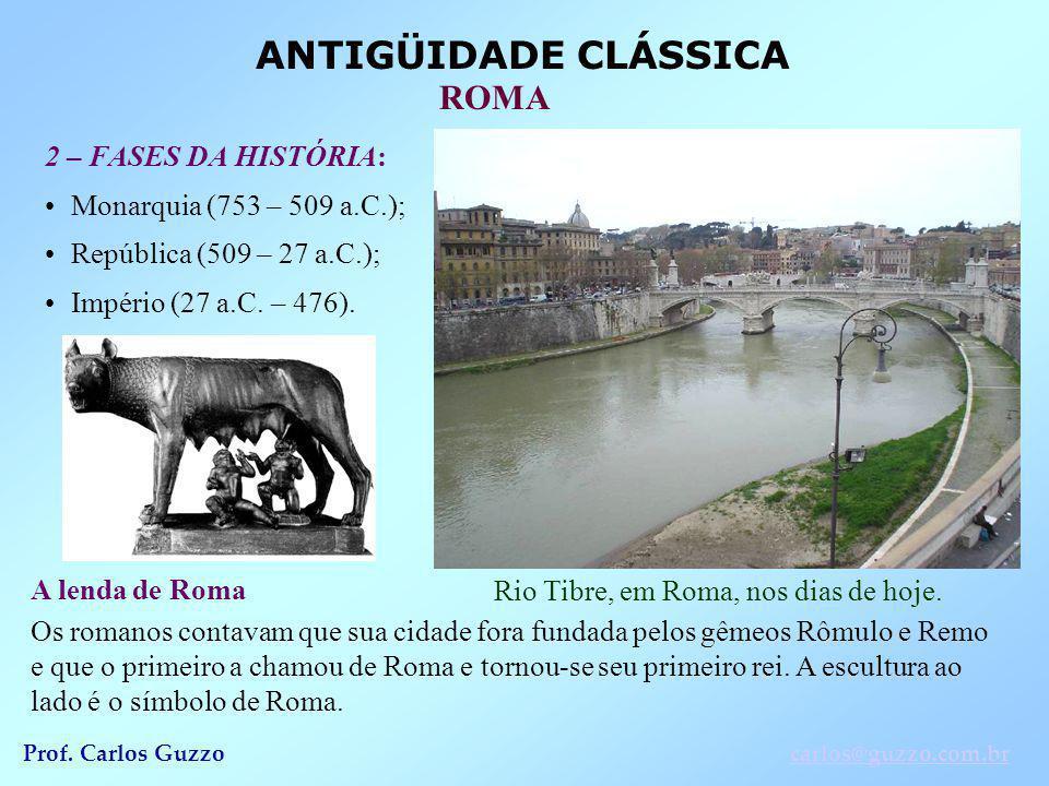 ANTIGÜIDADE CLÁSSICA ROMA Prof. Carlos Guzzocarlos@guzzo.com.br 2 – FASES DA HISTÓRIA: Monarquia (753 – 509 a.C.); República (509 – 27 a.C.); Império