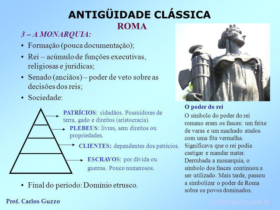 ANTIGÜIDADE CLÁSSICA ROMA Prof. Carlos Guzzocarlos@guzzo.com.br 3 – A MONARQUIA: Formação (pouca documentação); Rei – acúmulo de funções executivas, r