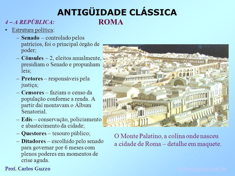 ANTIGÜIDADE CLÁSSICA ROMA Prof. Carlos Guzzocarlos@guzzo.com.br 4 – A REPÚBLICA: Estrutura política: –Senado – controlado pelos patrícios, foi o princ