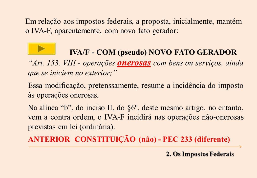 Em relação aos impostos federais, a proposta, inicialmente, mantém o IVA-F, aparentemente, com novo fato gerador: IVA/F - COM (pseudo) NOVO FATO GERADOR Art.