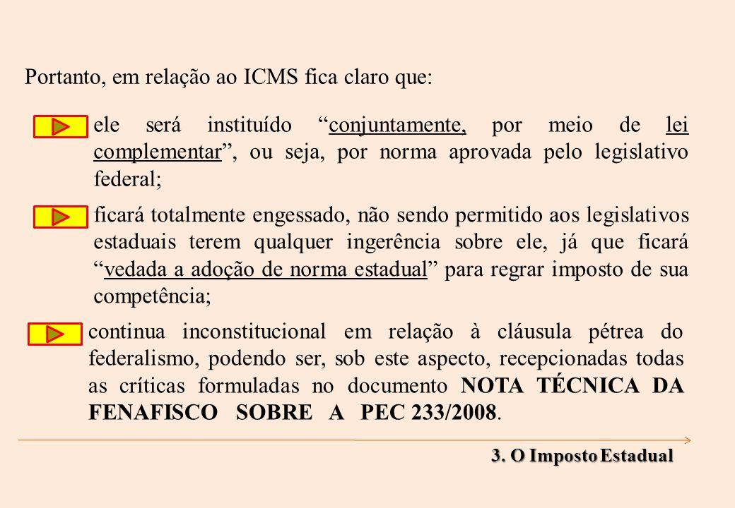 ele será instituído conjuntamente, por meio de lei complementar, ou seja, por norma aprovada pelo legislativo federal; Portanto, em relação ao ICMS fica claro que: ficará totalmente engessado, não sendo permitido aos legislativos estaduais terem qualquer ingerência sobre ele, já que ficarávedada a adoção de norma estadual para regrar imposto de sua competência; continua inconstitucional em relação à cláusula pétrea do federalismo, podendo ser, sob este aspecto, recepcionadas todas as críticas formuladas no documento NOTA TÉCNICA DA FENAFISCO SOBRE A PEC 233/2008.