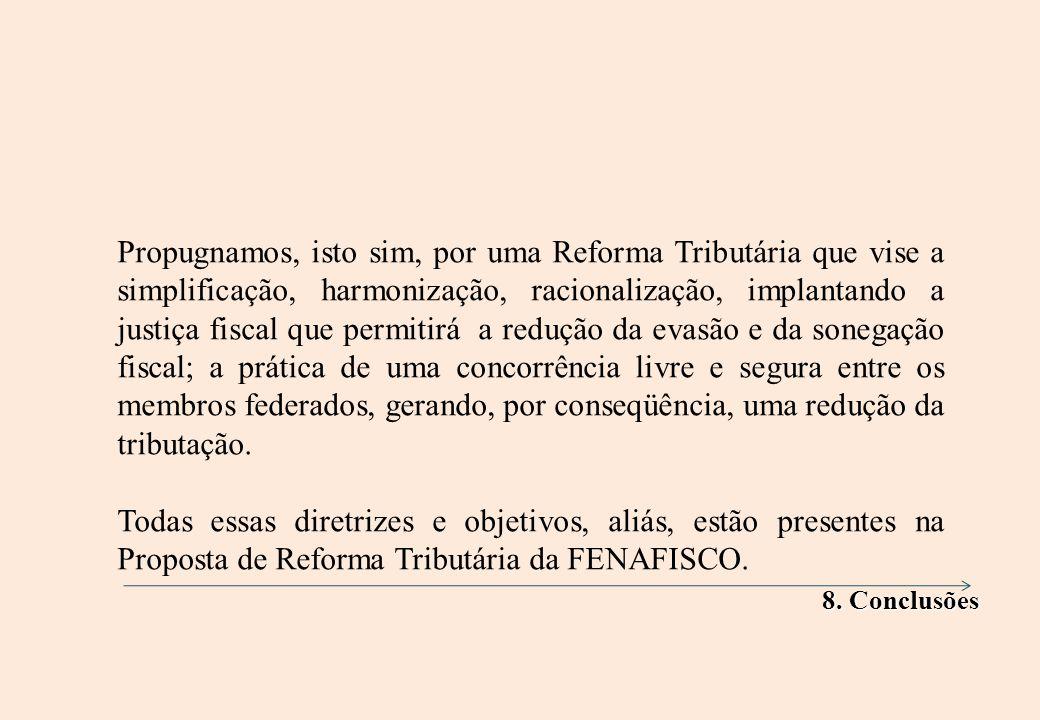 Propugnamos, isto sim, por uma Reforma Tributária que vise a simplificação, harmonização, racionalização, implantando a justiça fiscal que permitirá a redução da evasão e da sonegação fiscal; a prática de uma concorrência livre e segura entre os membros federados, gerando, por conseqüência, uma redução da tributação.