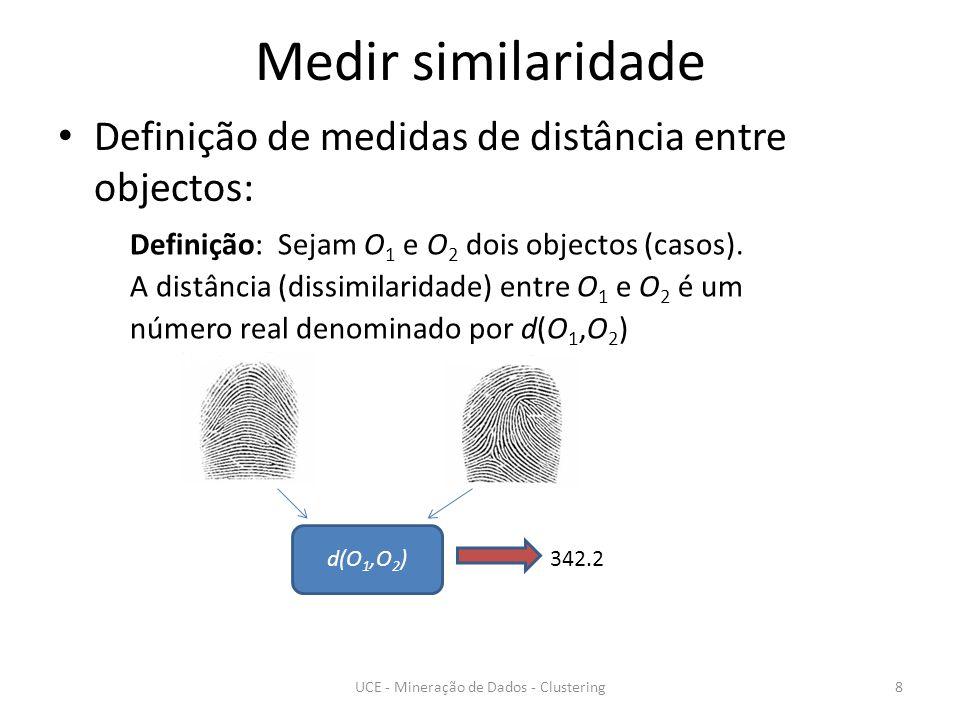 Medir similaridade Definição de medidas de distância entre objectos: UCE - Mineração de Dados - Clustering8 Definição: Sejam O 1 e O 2 dois objectos (casos).