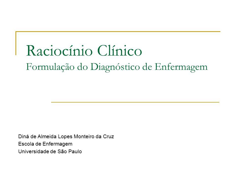 Raciocínio Clínico Formulação do Diagnóstico de Enfermagem Diná de Almeida Lopes Monteiro da Cruz Escola de Enfermagem Universidade de São Paulo