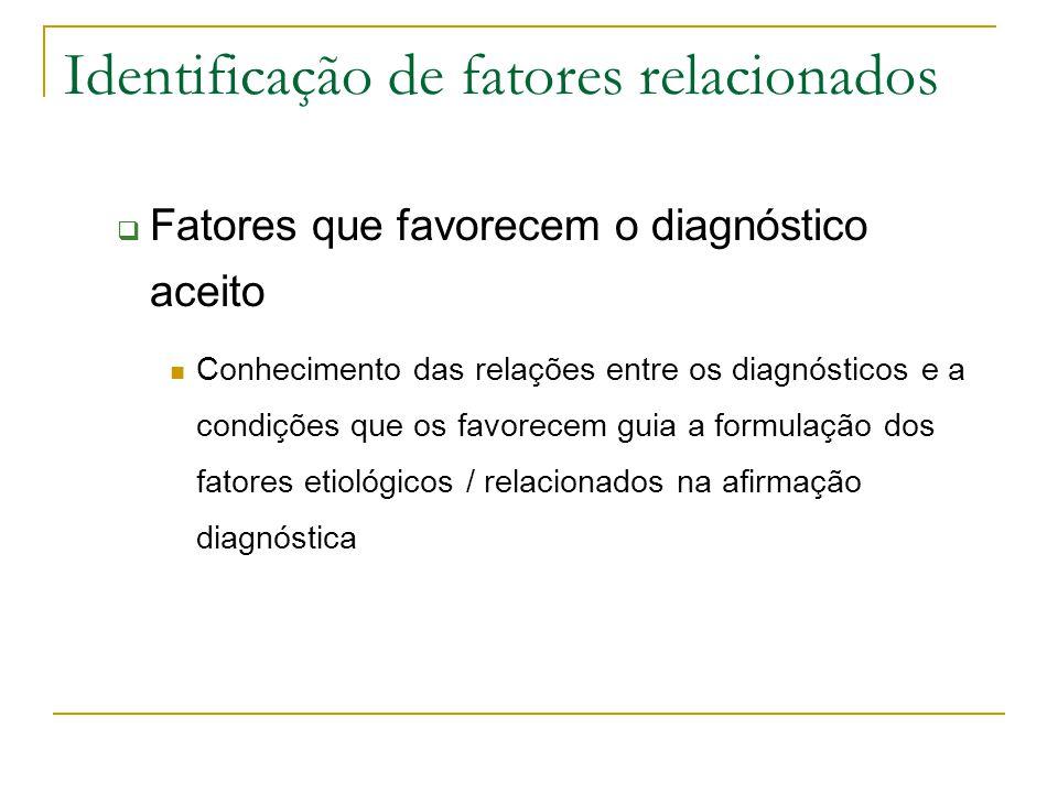 Identificação de fatores relacionados Fatores que favorecem o diagnóstico aceito Conhecimento das relações entre os diagnósticos e a condições que os favorecem guia a formulação dos fatores etiológicos / relacionados na afirmação diagnóstica