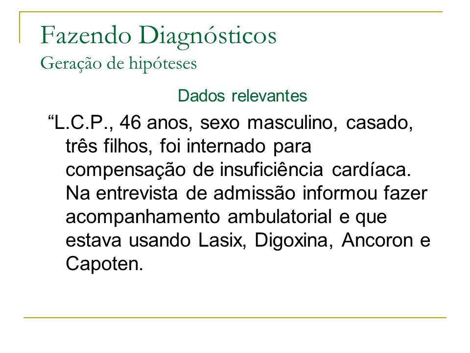 Fazendo Diagnósticos Geração de hipóteses Dados relevantes L.C.P., 46 anos, sexo masculino, casado, três filhos, foi internado para compensação de insuficiência cardíaca.