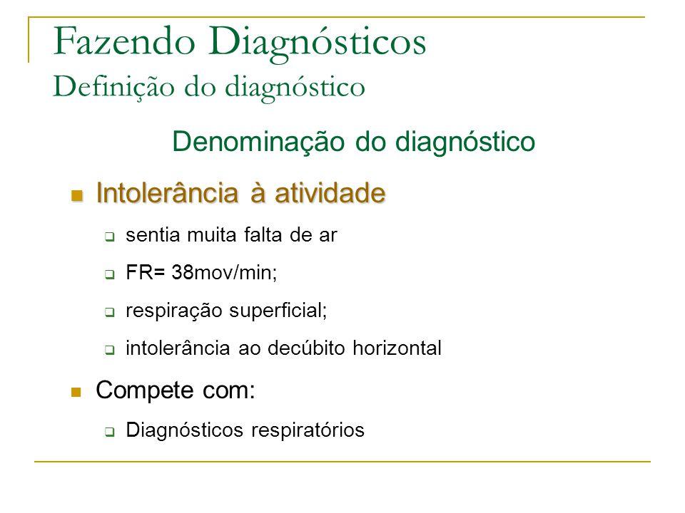 Fazendo Diagnósticos Definição do diagnóstico Denominação do diagnóstico Intolerância à atividade Intolerância à atividade sentia muita falta de ar FR= 38mov/min; respiração superficial; intolerância ao decúbito horizontal Compete com: Diagnósticos respiratórios